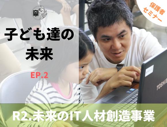 令和2年度 未来のIT人材創造事業 保護者対象セミナー動画「子ども達の未来 EPISODE.2」